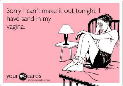 Sorry I can't make it out tonight, I have sand in myvagina.