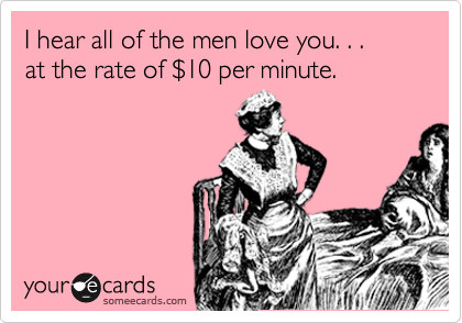 I hear all of the men love you. . . at the rate of %2410 per minute.