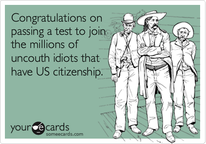 Congratulations onpassing a test to jointhe millions ofuncouth idiots thathave US citizenship.