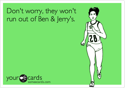 Don't worry, they won'trun out of Ben & Jerry's.