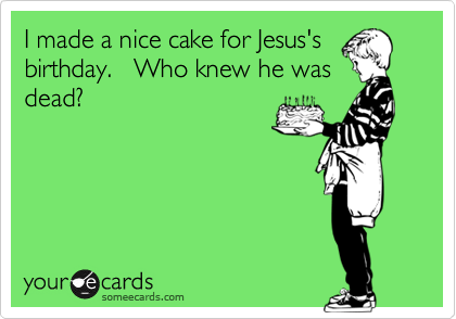 I made a nice cake for Jesus's birthday.   Who knew he was dead?