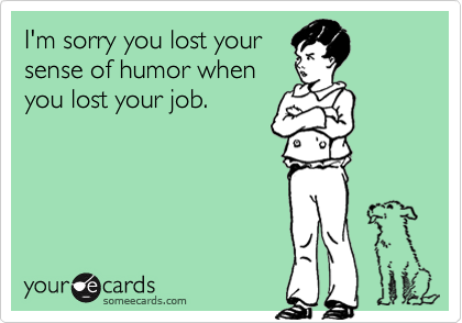 I'm sorry you lost yoursense of humor whenyou lost your job.