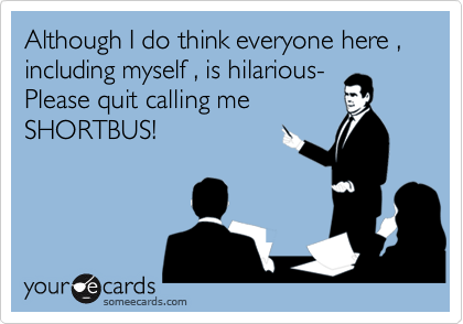 Although I do think everyone here , including myself , is hilarious-Please quit calling meSHORTBUS!