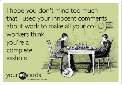 I hope you don't mind too much that I used your innocent comments about work to make all your co-workers think
