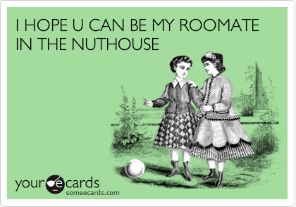 I HOPE U CAN BE MY ROOMATE IN THE NUTHOUSE