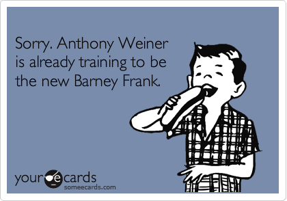 Sorry. Anthony Weiner is already training to be the new Barney Frank.