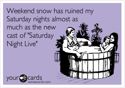 "Weekend snow has ruined my Saturday nights almost as much as the new cast of ""Saturday Night Live"""