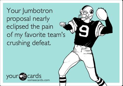 Your Jumbotronproposal nearlyeclipsed the painof my favorite team'scrushing defeat.