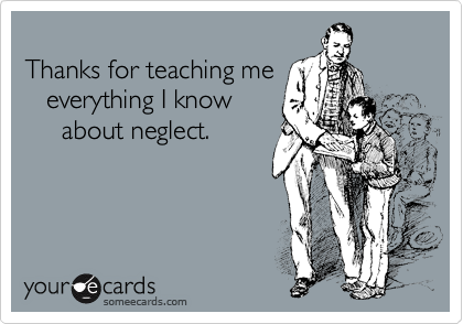 Thanks for teaching me    everything I know      about neglect.