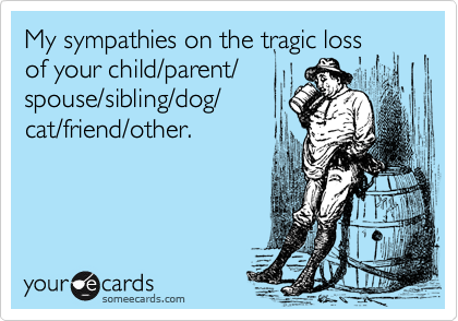 My sympathies on the tragic lossof your child/parent/spouse/sibling/dog/cat/friend/other.