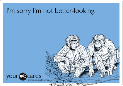 I'm sorry I'm not better-looking.