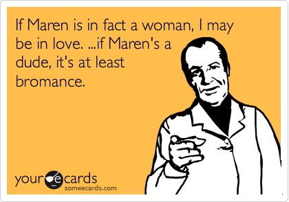 If Maren is in fact a woman, I may be in love. ...if Maren's a