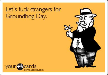 Let's fuck strangers forGroundhog Day.
