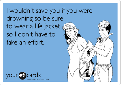 I wouldn't save you if you were drowning so be sure