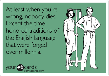 At least when you're wrong, nobody dies. Except the time- honored traditions of the English language that were forged over millennia.