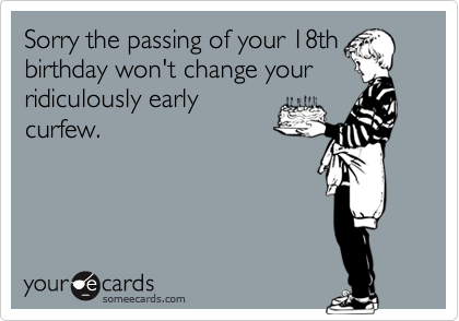 Sorry The Passing Of Your 18th Birthday Wont Change Ridiculously Early Curfew