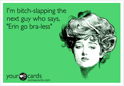 "I'm bitch-slapping thenext guy who says,""Erin go bra-less"""