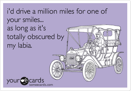 i'd drive a million miles for one of your smiles...as long as it'stotally obscured bymy labia.