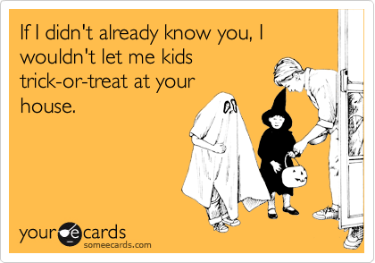 If I didn't already know you, I wouldn't let me kidstrick-or-treat at yourhouse.