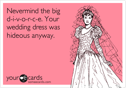 Nevermind the big d-i-v-o-r-c-e. Your wedding dress was hideous anyway.