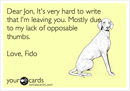 Dear Jon, It's very hard to write that I'm leaving you. Mostly due  to my lack of opposable thumbs.  Love, Fido