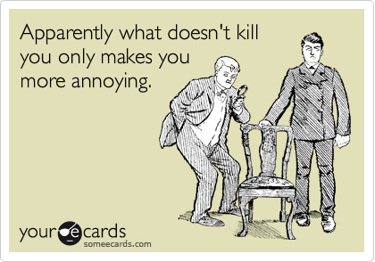 Apparently what doesn't killyou only makes youmore annoying.