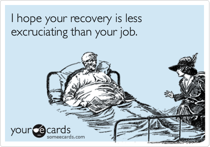 I hope your recovery is less excruciating than your job.