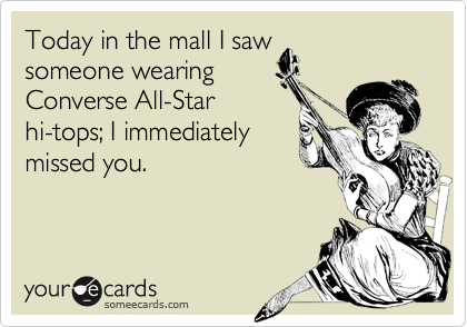 Today in the mall I sawsomeone wearingConverse All-Starhi-tops; I immediatelymissed you.