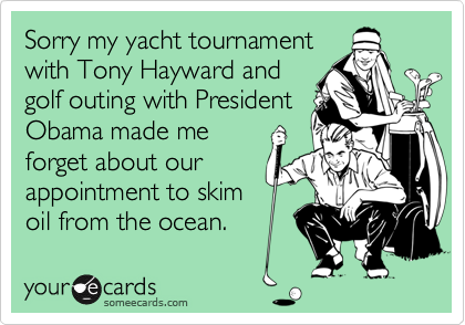 Sorry my yacht tournament with Tony Hayward and golf outing with President Obama made me forget about our appointment to skim oil from the ocean.