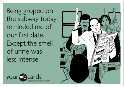 Being groped onthe subway todayreminded me ofour first date.Except the smellof urine wasless intense.