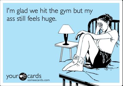 I'm glad we hit the gym but myass still feels huge.