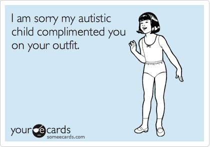 I am sorry my autistic child complimented you on your outfit.