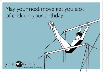 May your next move get you alot of cock on your birthday.