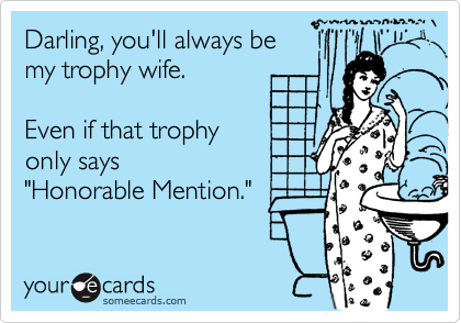 """Darling, you'll always bemy trophy wife.Even if that trophyonly says """"Honorable Mention."""""""