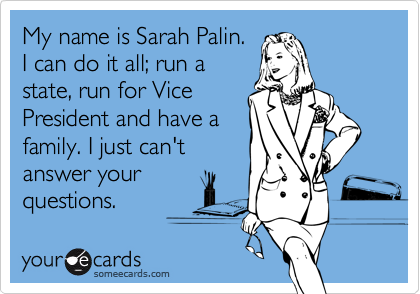 My name is Sarah Palin.I can do it all; run astate, run for VicePresident and have afamily. I just can'tanswer yourquestions.
