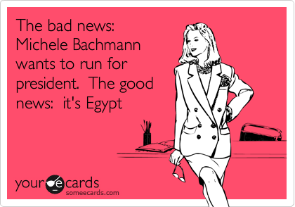 The bad news:  Michele Bachmann wants to run for president.  The good news:  it's Egypt