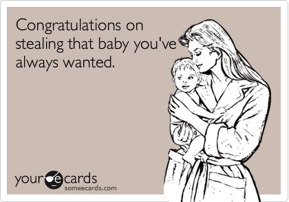 Congratulations onstealing that baby you'vealways wanted.