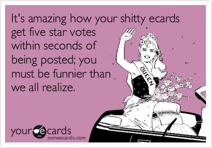 It's amazing how your shitty ecards get five star votes