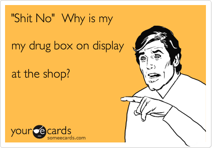 """Shit No""  Why is my  my drug box on display  at the shop?"