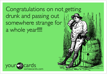 Congratulations on not gettingdrunk and passing outsomewhere strange fora whole year!!!!!