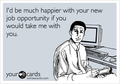 I'd be much happier with your new job opportunity if youwould take me withyou.