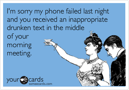 I'm sorry my phone failed last night and you received an inappropriate drunken text in the middle of your morning meeting.