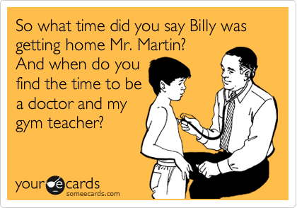 So what time did you say Billy was getting home Mr. Martin? And when do you find the time to be a doctor and my gym teacher?