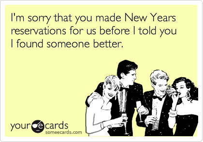 I'm sorry that you made New Yearsreservations for us before I told you I found someone better.