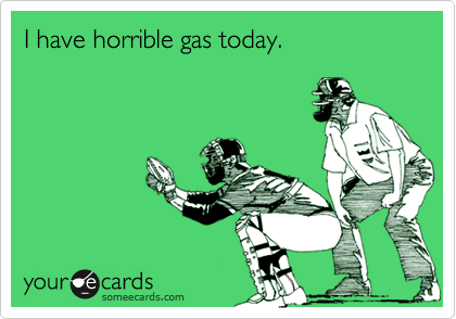 I have horrible gas today.