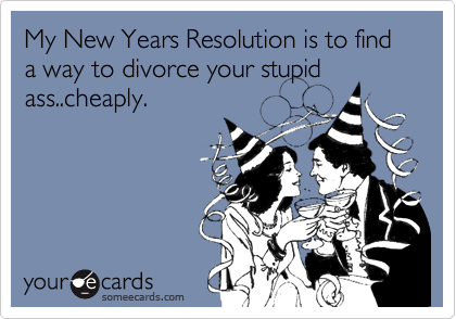 My New Years Resolution is to find a way to divorce your stupid ass..cheaply.