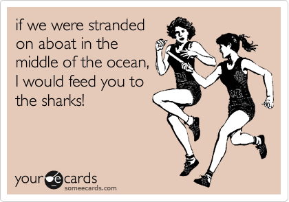 if we were strandedon aboat in themiddle of the ocean,I would feed you tothe sharks!