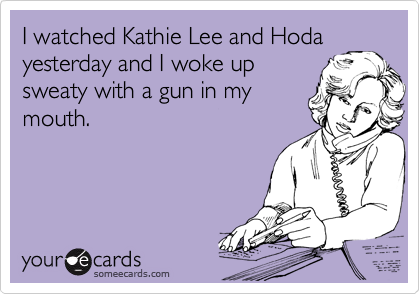 I watched Kathie Lee and Hoda