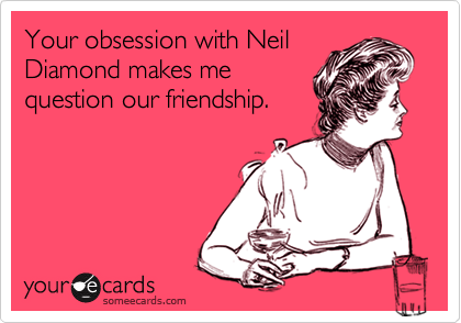 Your obsession with NeilDiamond makes mequestion our friendship.