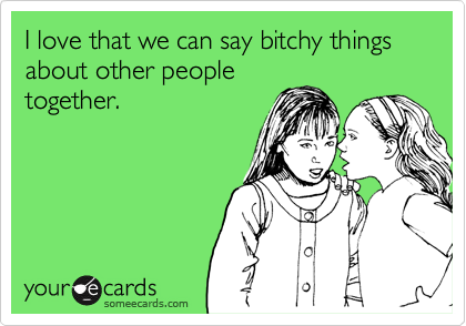 I love that we can say bitchy things about other peopletogether.